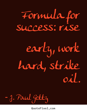 J. Paul Getty picture sayings - Formula for success: rise early, work hard, strike oil. - Success quotes