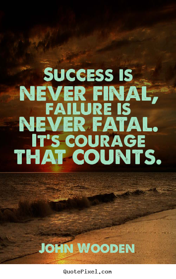 Success quotes - Success is never final, failure is never fatal. it's..