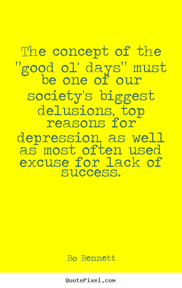 "The concept of the ""good ol' days"" must be one of our society's biggest.. Bo Bennett  success quote"