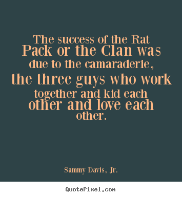 Create graphic picture quotes about success - The success of the rat pack or the clan was due to the..