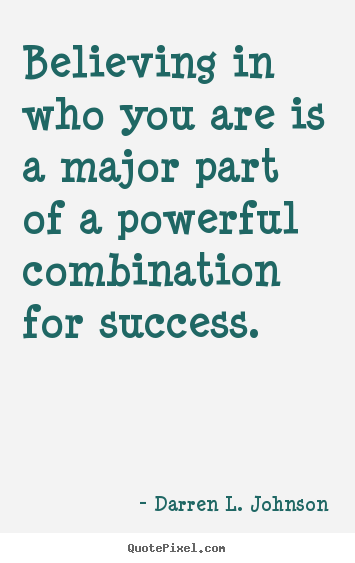 Make personalized picture quote about success - Believing in who you are is a major part of a powerful combination..
