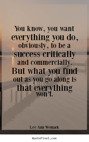 You know, you want everything you do, obviously, to be a success critically.. Lee Ann Womack famous success quotes