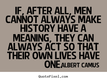 Design custom picture quotes about success - If, after all, men cannot always make history have a meaning,..