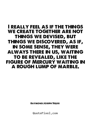 Raymond Joseph Teller picture quotes - I really feel as if the things we create.. - Success quotes