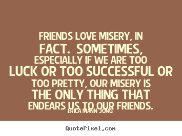 Friends love misery, in fact. sometimes, especially if we.. Erica Mann Jong great success quotes