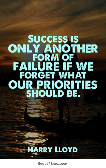 Quotes about success - Success is only another form of failure if we forget what our priorities..
