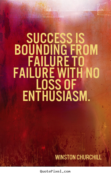 Make picture quotes about success - Success is bounding from failure to failure with no..