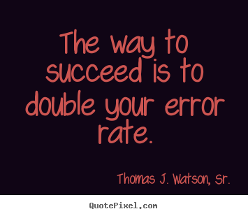 The way to succeed is to double your error rate. Thomas J. Watson, Sr. top success quotes