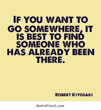 Quotes about success - If you want to go somewhere, it is best to find someone..