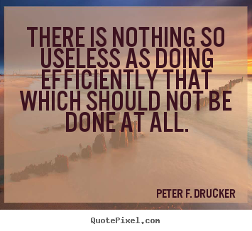 Quotes about success - There is nothing so useless as doing efficiently that which should..