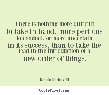 Quotes about success - There is nothing more difficult to take in hand, more perilous to conduct,..