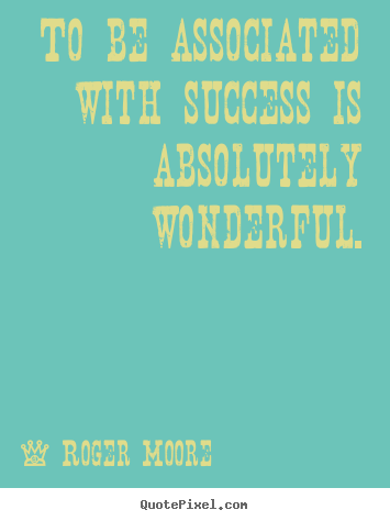 Roger Moore poster quotes - To be associated with success is absolutely wonderful. - Success quotes