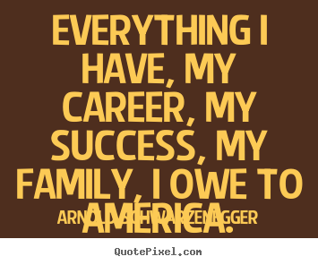 Arnold Schwarzenegger picture quotes - Everything i have, my career, my success, my family, i owe to america. - Success quotes
