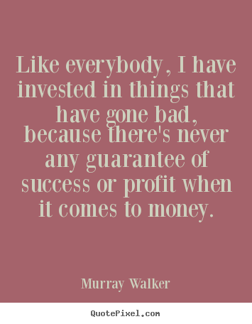 Quote about success - Like everybody, i have invested in things..