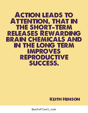 Keith Henson photo quotes - Action leads to attention. that in the short-term.. - Success quotes