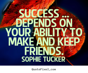 Sophie Tucker poster quotes - Success ... depends on your ability to make and.. - Success quote