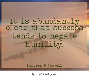 It is abundantly clear that success tends to negate humility. Landrum P. Leavell good success quotes