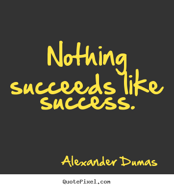 Alexander Dumas picture quotes - Nothing succeeds like success. - Success quote