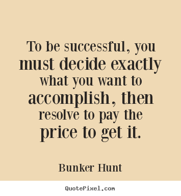 Quotes about success - To be successful, you must decide exactly what you want to accomplish,..