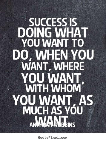 Success is doing what you want to do, when you want,.. Anthony Robbins great success quotes