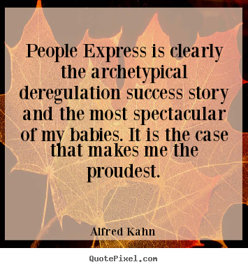 People express is clearly the archetypical deregulation.. Alfred Kahn popular success quote