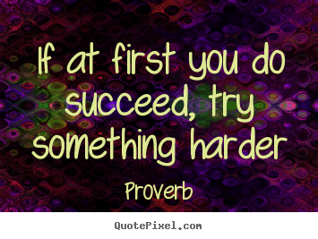 If at first you do succeed, try something harder Proverb greatest success quotes