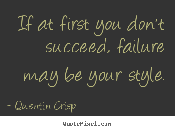 Quentin Crisp picture quotes - If at first you don't succeed, failure may be your style. - Success sayings