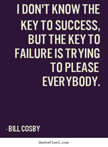 I don't know the key to success, but the key to failure is trying to please.. Bill Cosby popular success quote