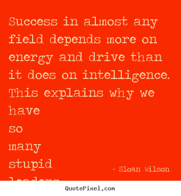 Success in almost any field depends more on energy and drive.. Sloan Wilson best success quotes