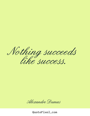 Alexandre Dumas poster quotes - Nothing succeeds like success. - Success quotes