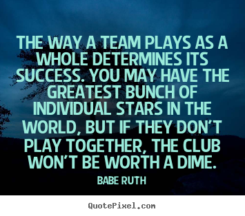 The way a team plays as a whole determines its success... Babe Ruth top success quotes