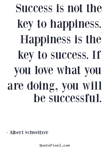 Success is not the key to happiness. happiness is the key to success... Albert Schweitzer best success quotes