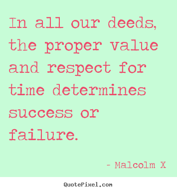 In all our deeds, the proper value and respect for time.. Malcolm X best success quotes