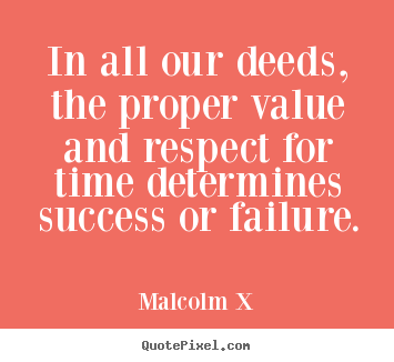 In all our deeds, the proper value and respect.. Malcolm X greatest success quote