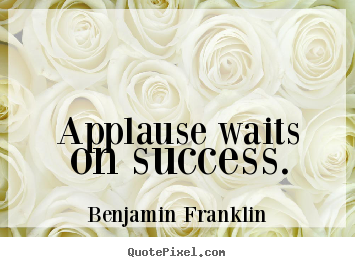 Benjamin Franklin photo quotes - Applause waits on success. - Success sayings