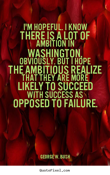 Quotes about success - I'm hopeful. i know there is a lot of ambition in washington,..