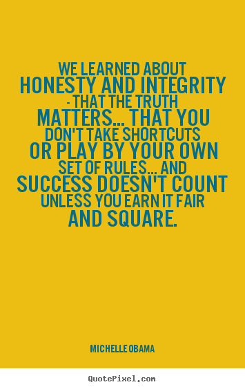 We learned about honesty and integrity - that the truth matters..... Michelle Obama famous success quote