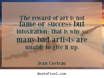 The reward of art is not fame or success but intoxication: that.. Jean Cocteau famous success quotes