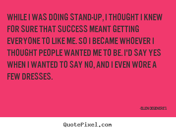 Quotes about success - While i was doing stand-up, i thought i knew for sure..
