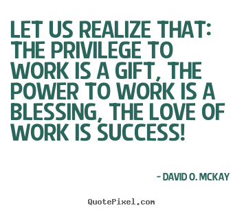 David O. McKay poster quotes - Let us realize that: the privilege to work is a gift,.. - Success quotes