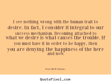 Design picture quotes about success - I see nothing wrong with the human trait to desire. in fact, i consider..