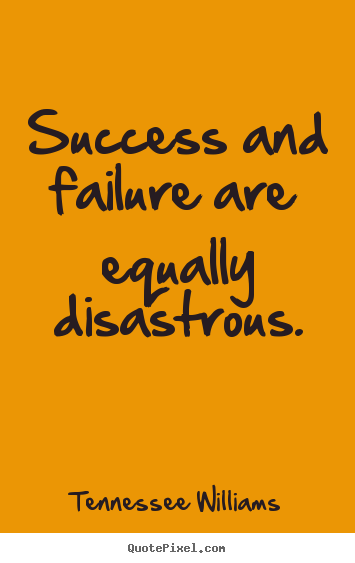 Success and failure are equally disastrous. Tennessee Williams great success quote