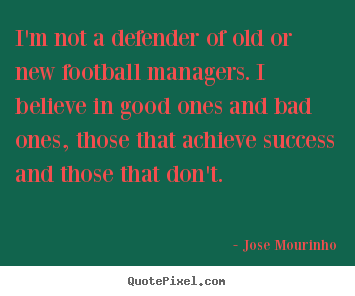 I'm not a defender of old or new football managers. i believe in.. Jose Mourinho top success quotes