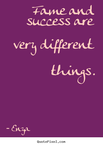 Fame and success are very different things. Enya  success quotes