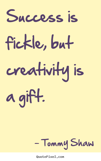 Success quotes - Success is fickle, but creativity is a gift.