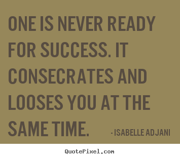 Quotes about success - One is never ready for success. it consecrates and looses you..