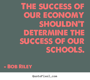 Bob Riley picture quotes - The success of our economy shouldn't determine the.. - Success sayings