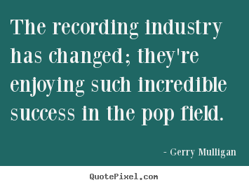 Gerry Mulligan picture quote - The recording industry has changed; they're enjoying such incredible.. - Success quote
