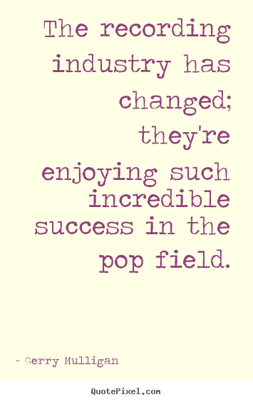 Success quotes - The recording industry has changed; they're enjoying such..