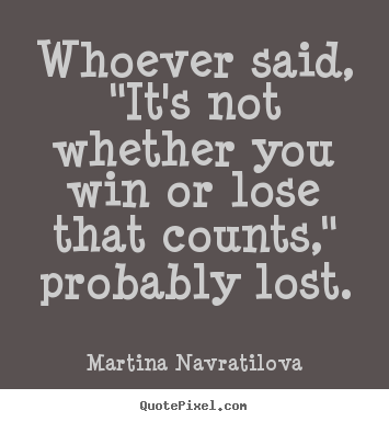 "Success quote - Whoever said, ""it's not whether you win or lose that counts,"" probably.."